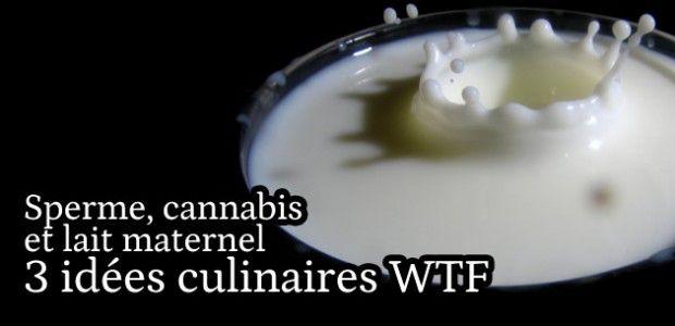 Sperme, cannabis et lait maternel : 3 idées culinaires WTF