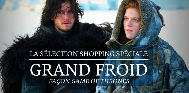 La sélection shopping spéciale grand froid façon Game of Thrones