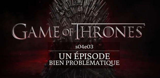Game of Thrones S04E03, un épisode fort problématique [SPOILERS]