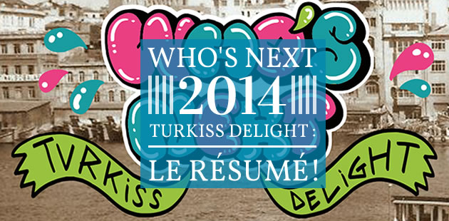 Who's Next 2014, Turkiss Delight : le résumé !
