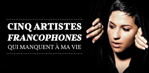 Cinq artistes francophones qui manquent à ma vie