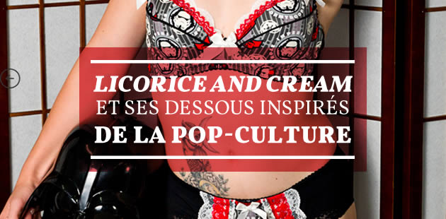 Licorice and Cream et ses dessous inspirés de la pop-culture