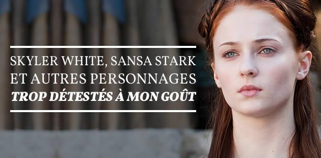 Skyler White, Sansa Stark et autres personnages trop détestés à mon goût