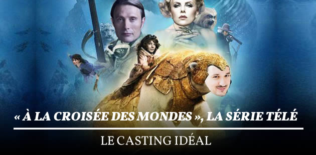 «À la croisée des mondes», la série télé — Le casting idéal