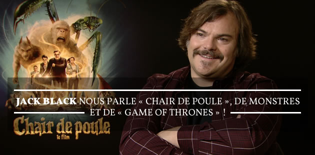 Jack Black nous parle de « Chair de poule », de monstres et de « Game of Thrones » !