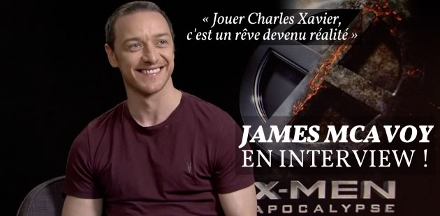 James McAvoy, fan de comics, nous présente « X-Men Apocalypse » en interview !